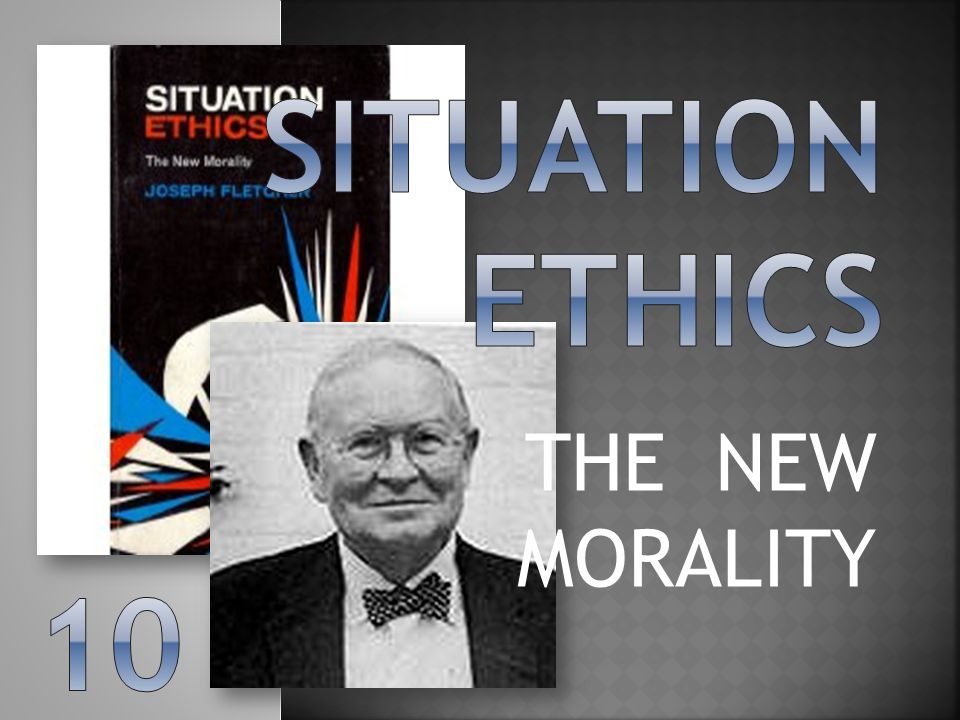 Situation ethics THE NEW MORALITY 10