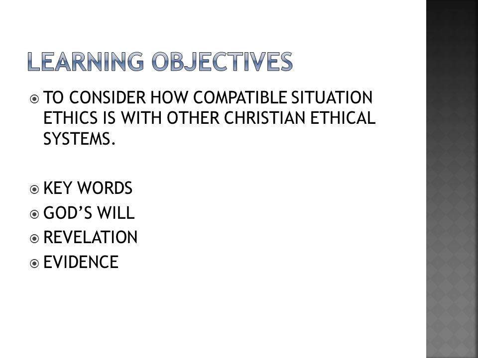 LEARNING OBJECTIVES TO CONSIDER HOW COMPATIBLE SITUATION ETHICS IS WITH OTHER CHRISTIAN ETHICAL SYSTEMS.