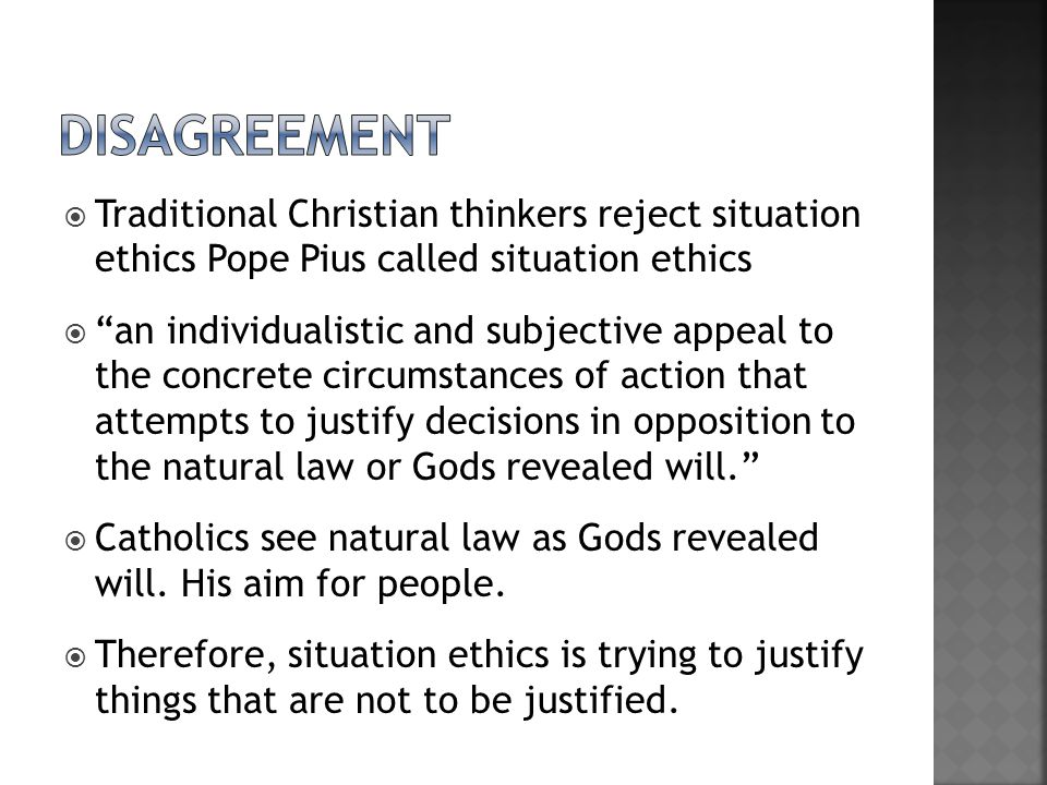 disagreement Traditional Christian thinkers reject situation ethics Pope Pius called situation ethics.