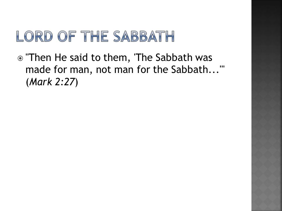 Lord of the Sabbath Then He said to them, The Sabbath was made for man, not man for the Sabbath... (Mark 2:27)