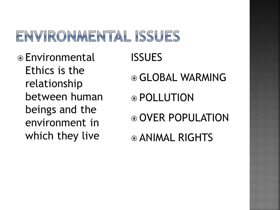 Environmental issues Environmental Ethics is the relationship between human beings and the environment in which they live.