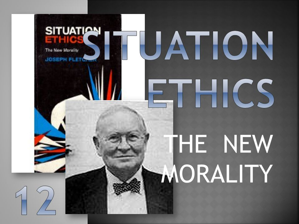 Situation ethics THE NEW MORALITY 12