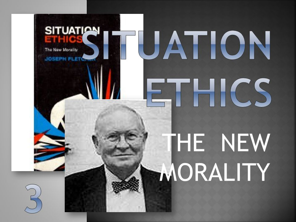 Situation ethics THE NEW MORALITY 3