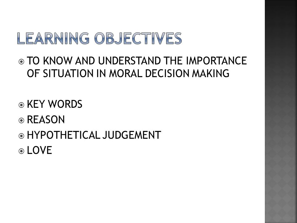 LEARNING OBJECTIVES TO KNOW AND UNDERSTAND THE IMPORTANCE OF SITUATION IN MORAL DECISION MAKING. KEY WORDS.