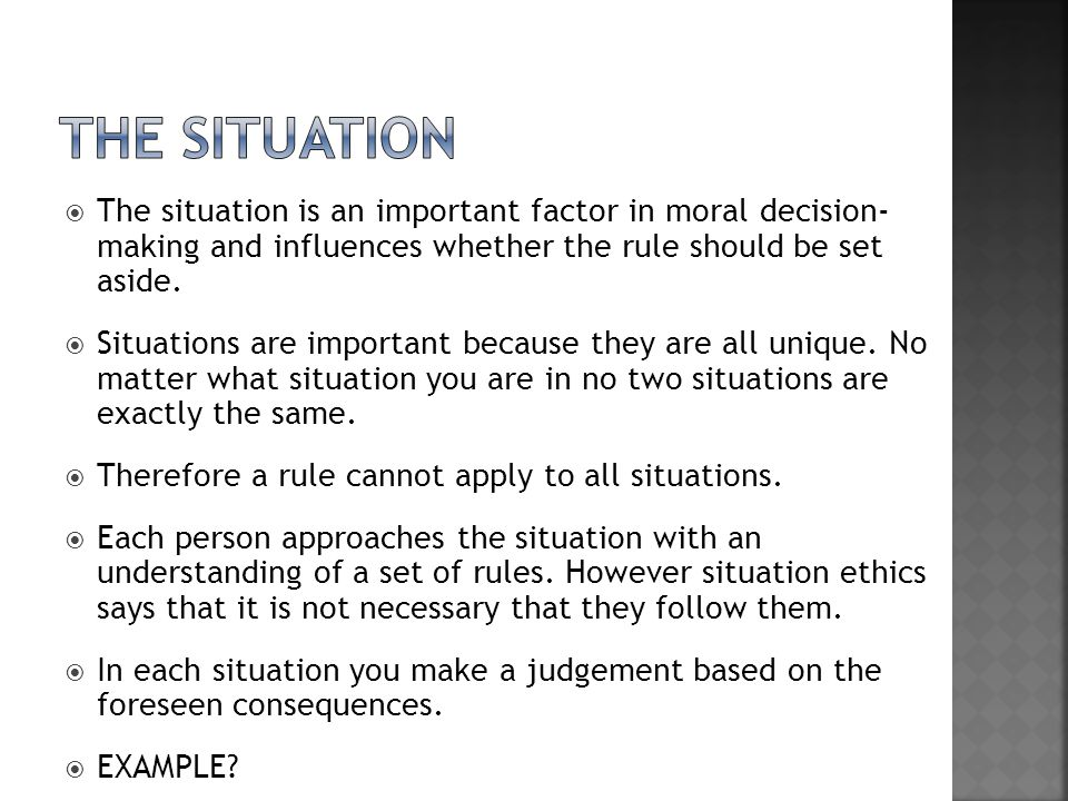 The situation The situation is an important factor in moral decision- making and influences whether the rule should be set aside.