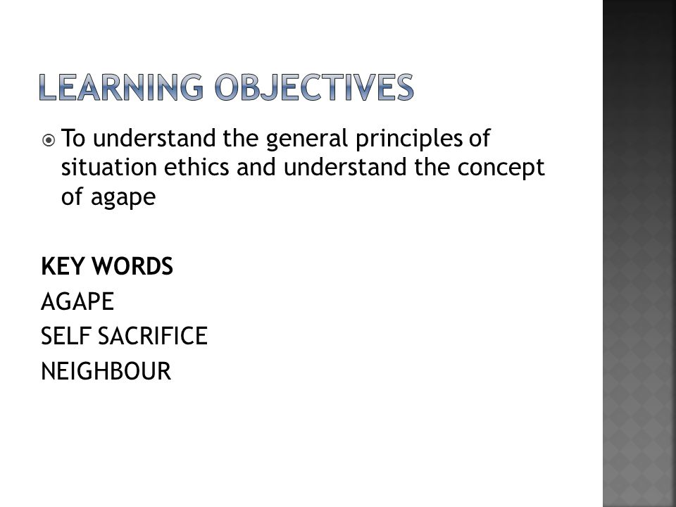 LEARNING OBJECTIVES To understand the general principles of situation ethics and understand the concept of agape.