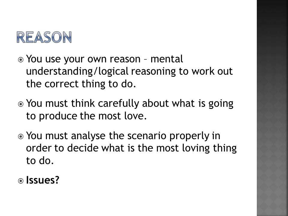 reason You use your own reason – mental understanding/logical reasoning to work out the correct thing to do.