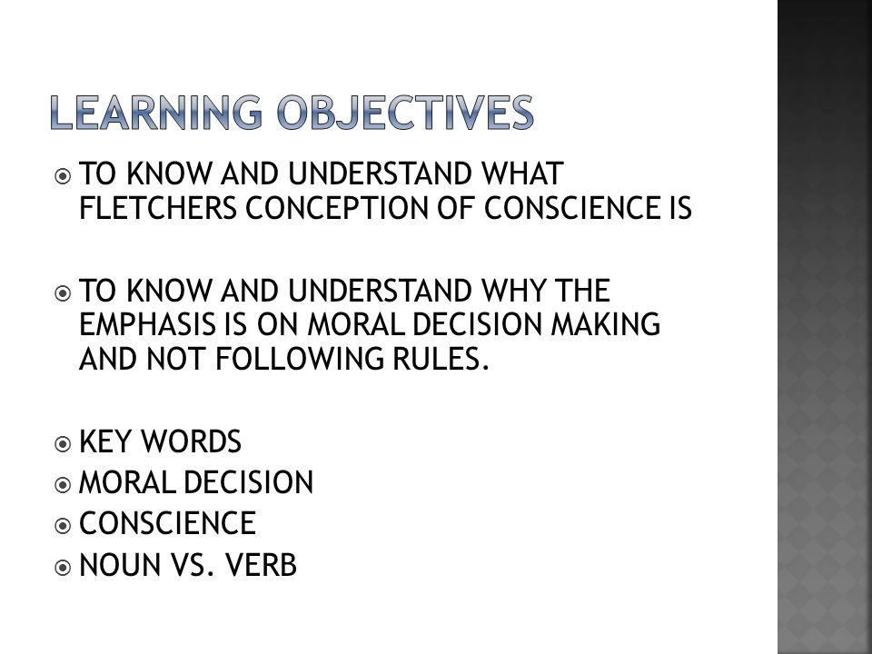 LEARNING OBJECTIVES TO KNOW AND UNDERSTAND WHAT FLETCHERS CONCEPTION OF CONSCIENCE IS.
