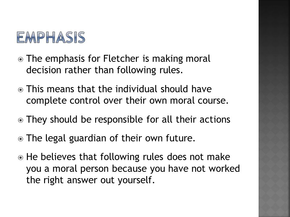 emphasis The emphasis for Fletcher is making moral decision rather than following rules.