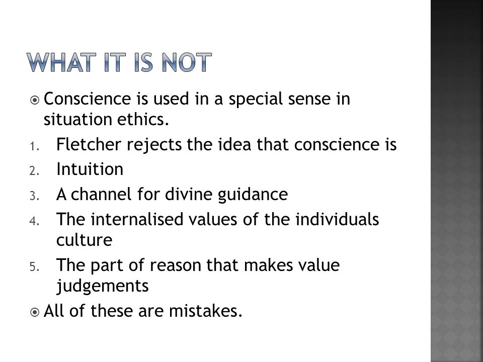 what it is not Conscience is used in a special sense in situation ethics. Fletcher rejects the idea that conscience is.