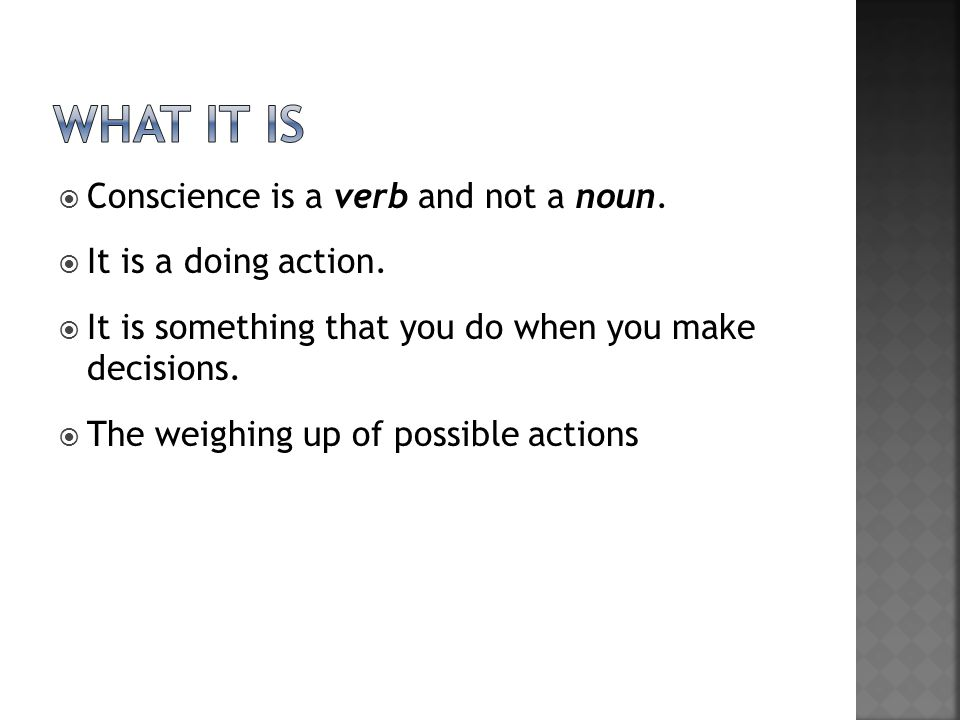 What it is Conscience is a verb and not a noun. It is a doing action.