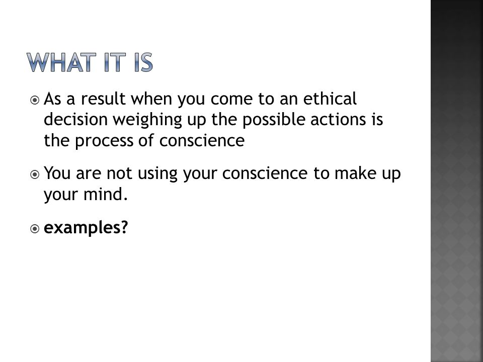 What it is As a result when you come to an ethical decision weighing up the possible actions is the process of conscience.