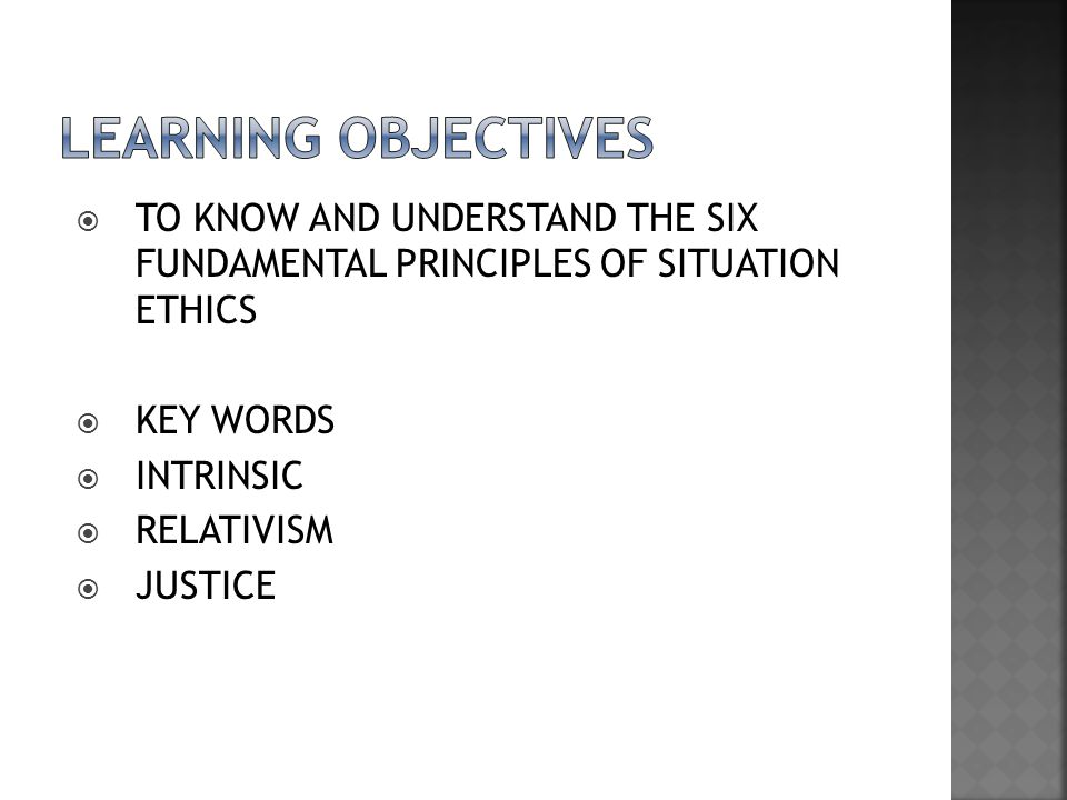 LEARNING OBJECTIVES TO KNOW AND UNDERSTAND THE SIX FUNDAMENTAL PRINCIPLES OF SITUATION ETHICS. KEY WORDS.