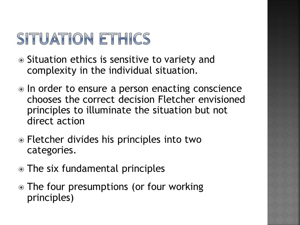 SITUATION ETHICS Situation ethics is sensitive to variety and complexity in the individual situation.