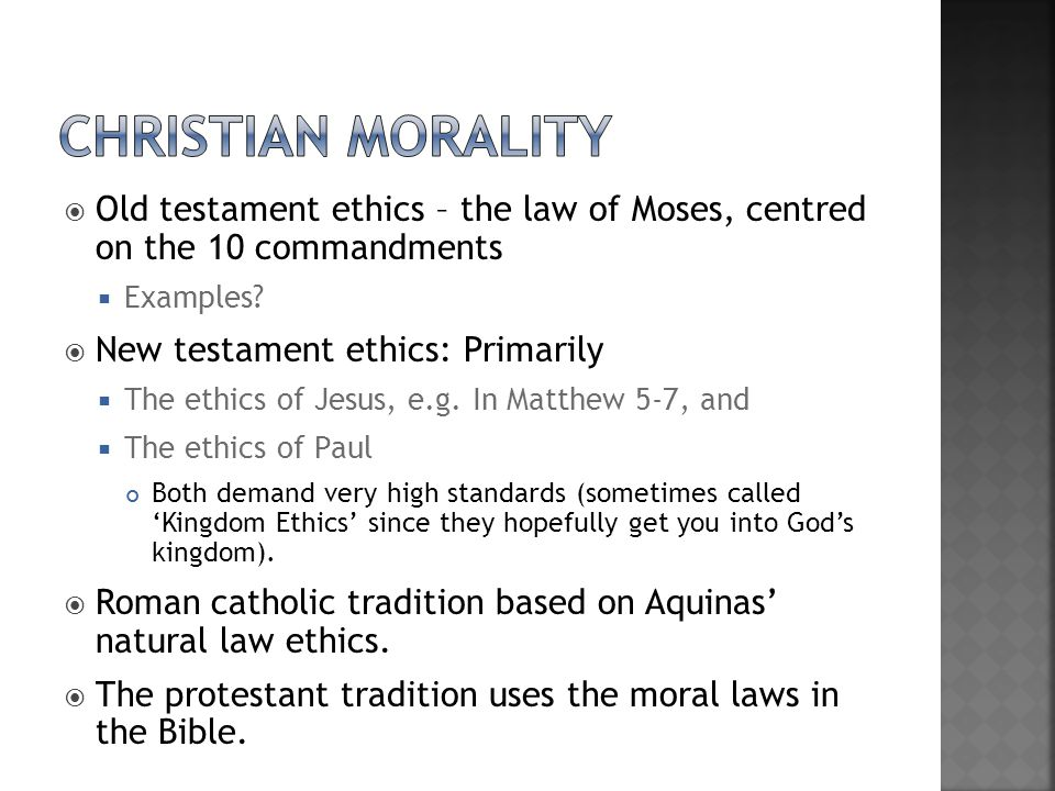 Christian morality Old testament ethics – the law of Moses, centred on the 10 commandments. Examples