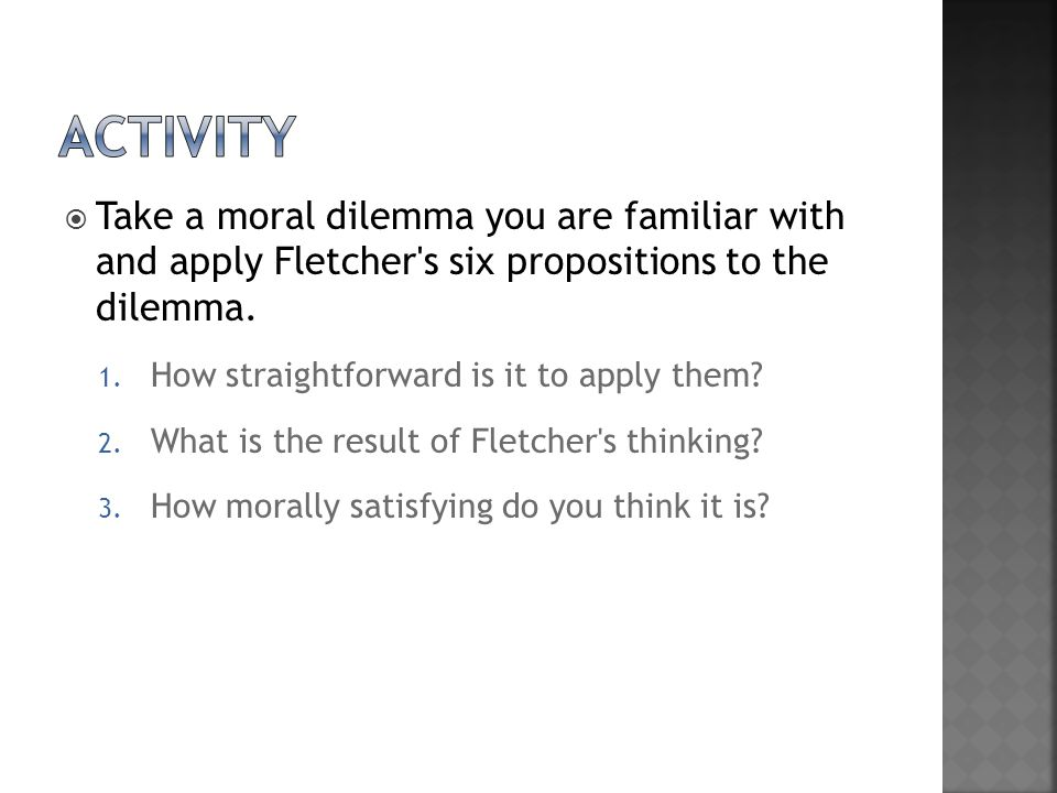activity Take a moral dilemma you are familiar with and apply Fletcher s six propositions to the dilemma.