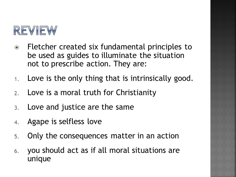 review Fletcher created six fundamental principles to be used as guides to illuminate the situation not to prescribe action. They are: