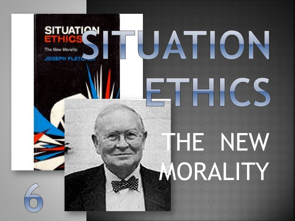 Situation ethics THE NEW MORALITY 6
