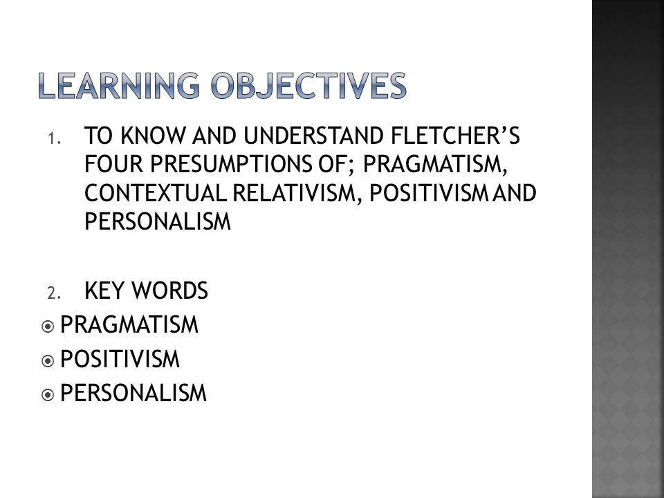 LEARNING OBJECTIVES TO KNOW AND UNDERSTAND FLETCHER'S FOUR PRESUMPTIONS OF; PRAGMATISM, CONTEXTUAL RELATIVISM, POSITIVISM AND PERSONALISM.
