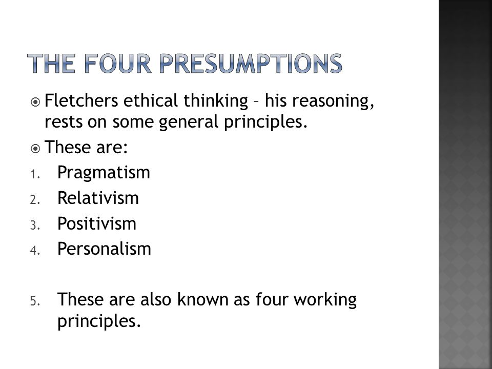 The four presumptions Fletchers ethical thinking – his reasoning, rests on some general principles.