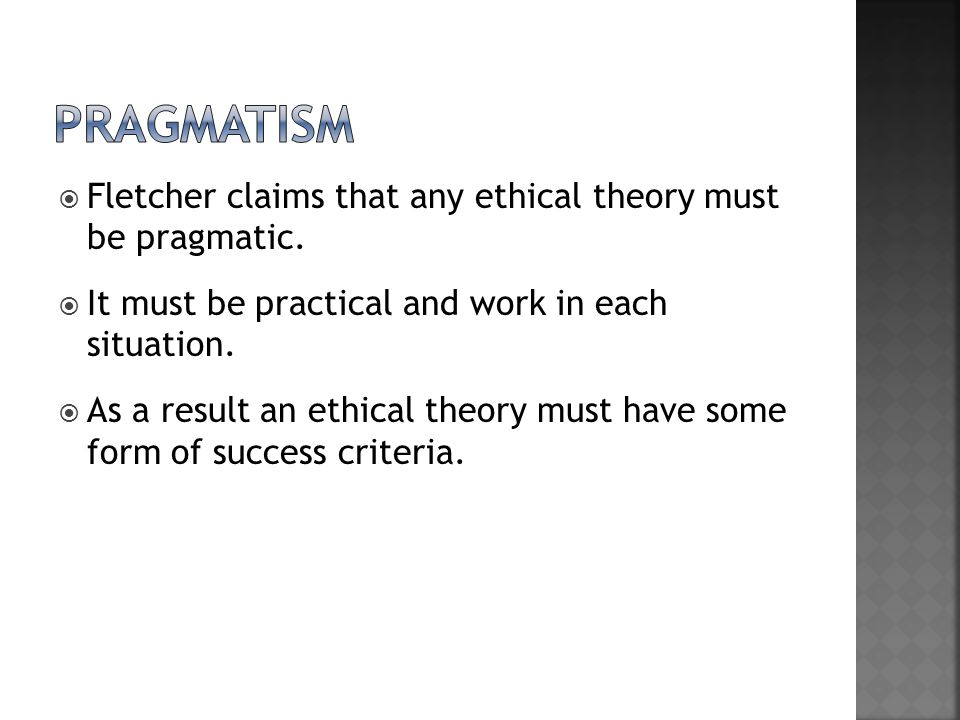 pragmatism Fletcher claims that any ethical theory must be pragmatic.