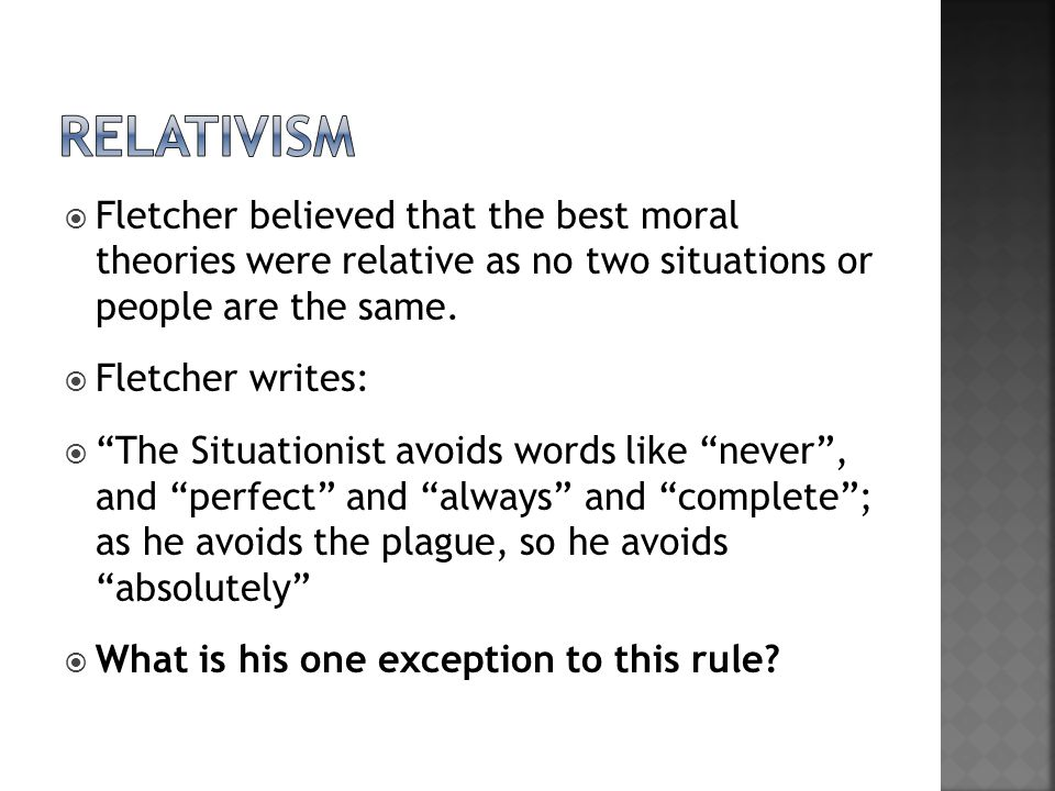 relativism Fletcher believed that the best moral theories were relative as no two situations or people are the same.