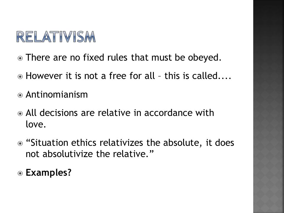 RELATIVISM There are no fixed rules that must be obeyed.