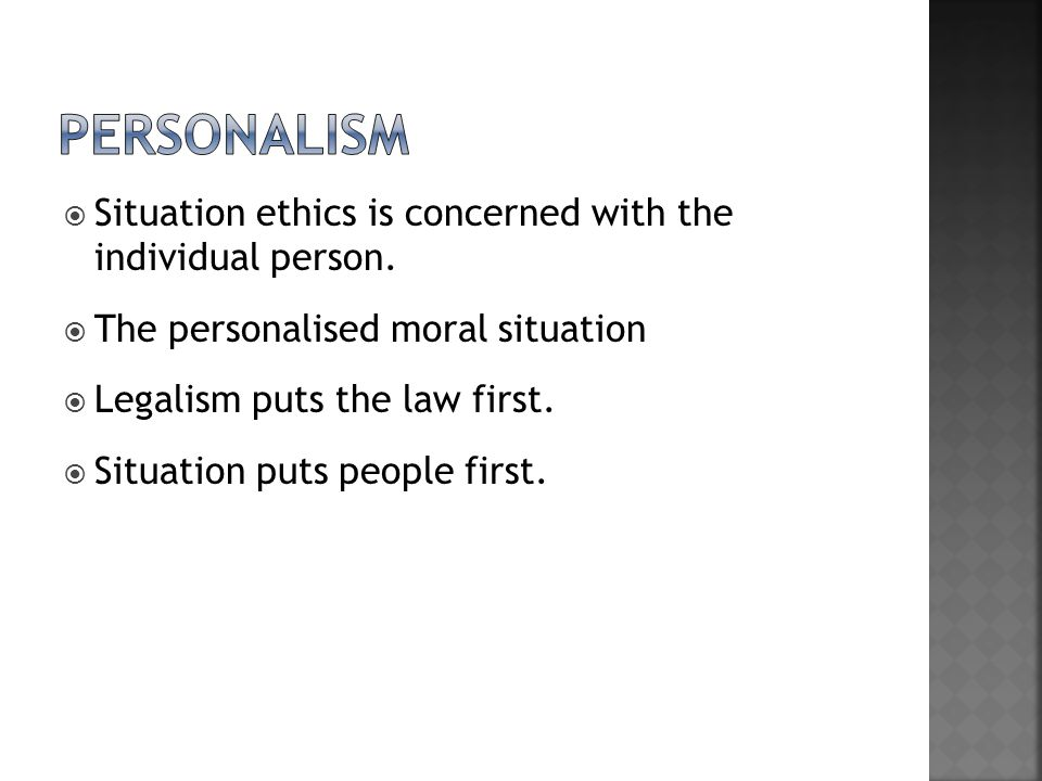 personalism Situation ethics is concerned with the individual person.