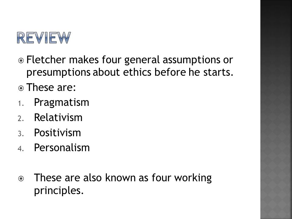 review Fletcher makes four general assumptions or presumptions about ethics before he starts. These are: