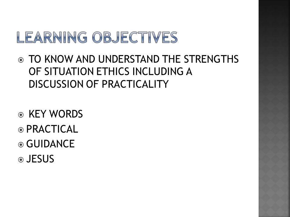 LEARNING OBJECTIVES TO KNOW AND UNDERSTAND THE STRENGTHS OF SITUATION ETHICS INCLUDING A DISCUSSION OF PRACTICALITY.