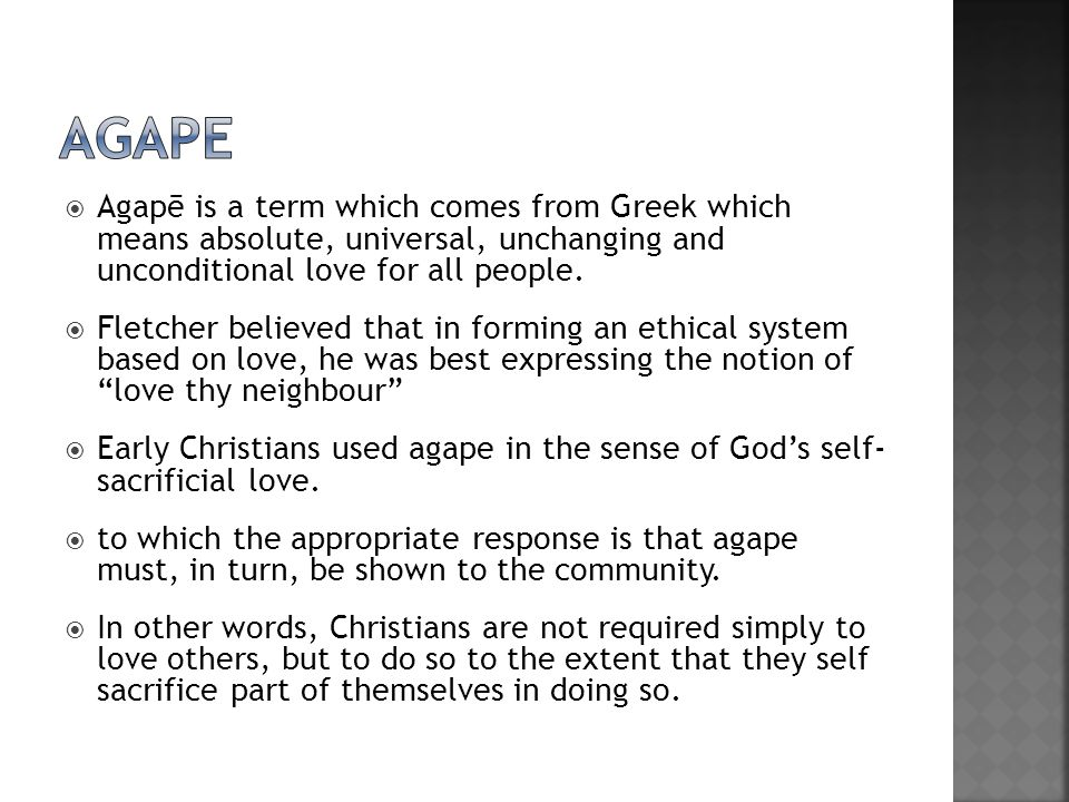 agape Agapē is a term which comes from Greek which means absolute, universal, unchanging and unconditional love for all people.