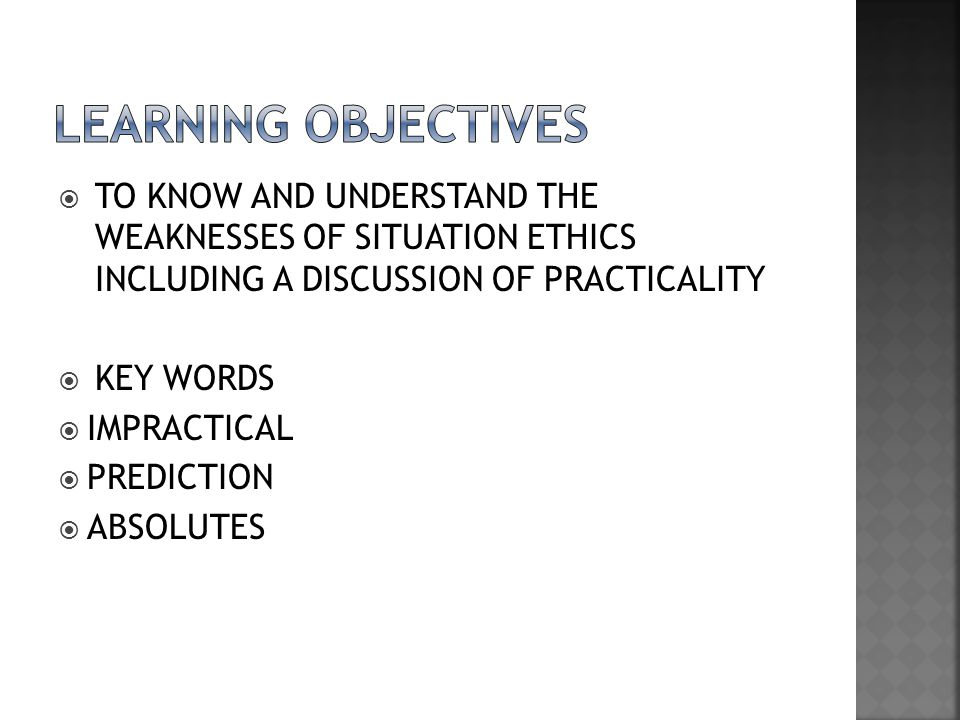 LEARNING OBJECTIVES TO KNOW AND UNDERSTAND THE WEAKNESSES OF SITUATION ETHICS INCLUDING A DISCUSSION OF PRACTICALITY.