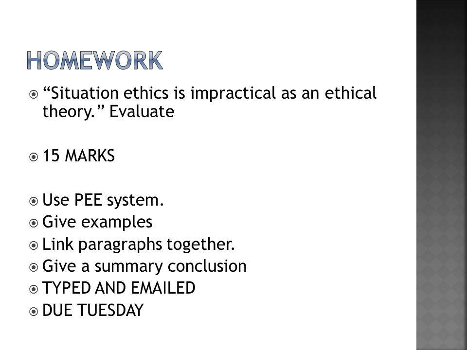 HOMEWORK Situation ethics is impractical as an ethical theory. Evaluate. 15 MARKS. Use PEE system.