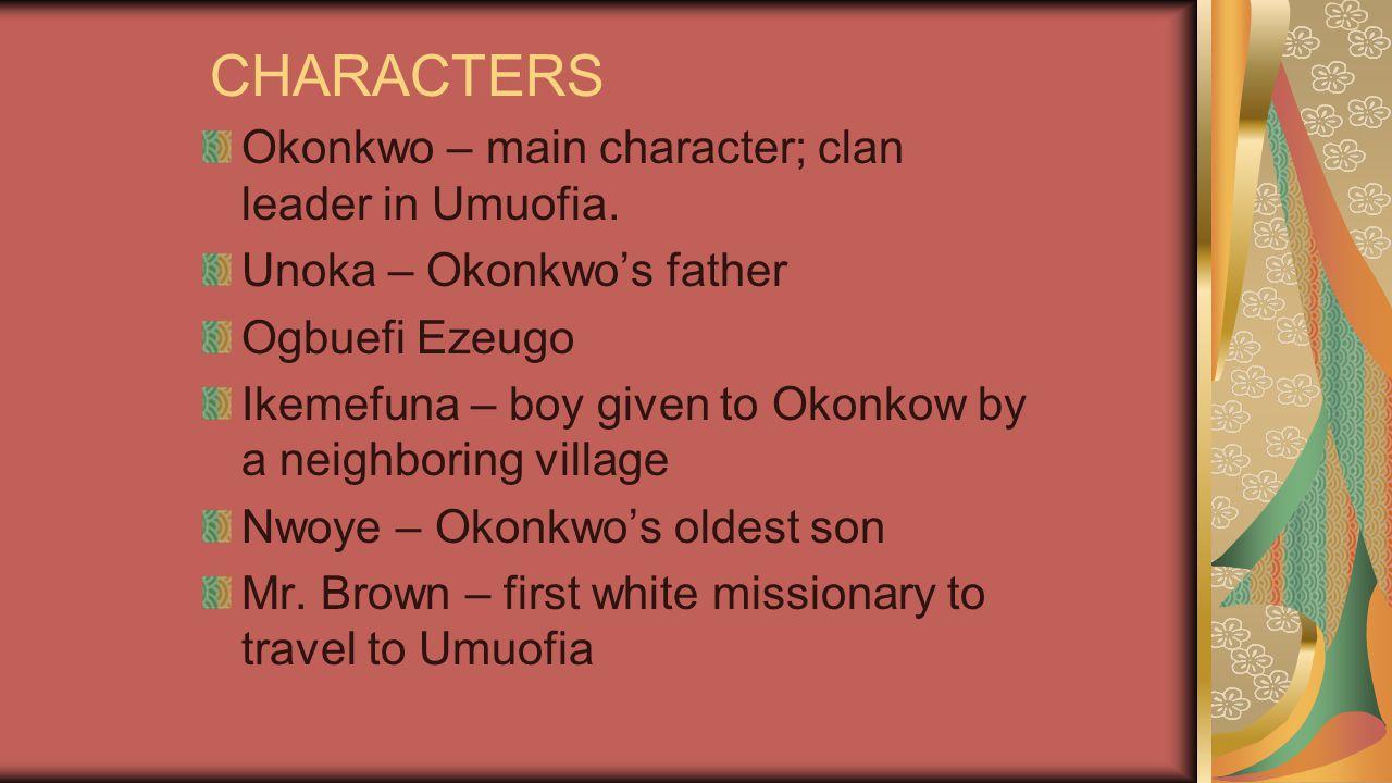 CHARACTERS Okonkwo – main character; clan leader in Umuofia.