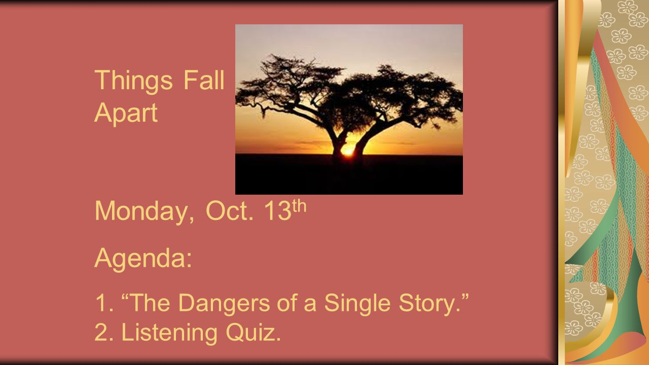 Things Fall Apart Monday, Oct. 13th Agenda: 1. The Dangers of a Single Story. 2.