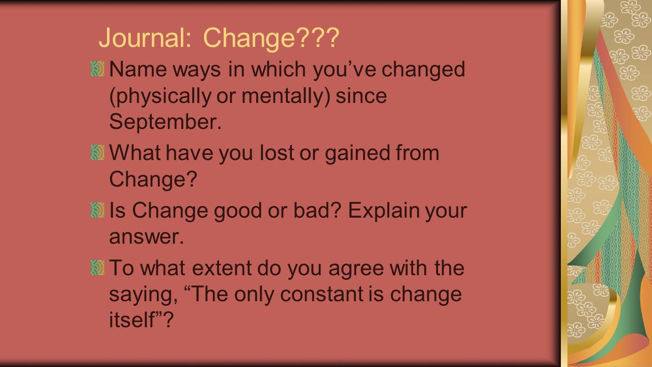 Journal: Change Name ways in which you've changed (physically or mentally) since September. What have you lost or gained from Change