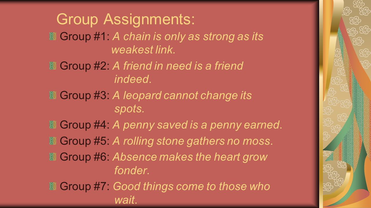 Group Assignments: Group #1: A chain is only as strong as its weakest link. Group #2: A friend in need is a friend indeed.