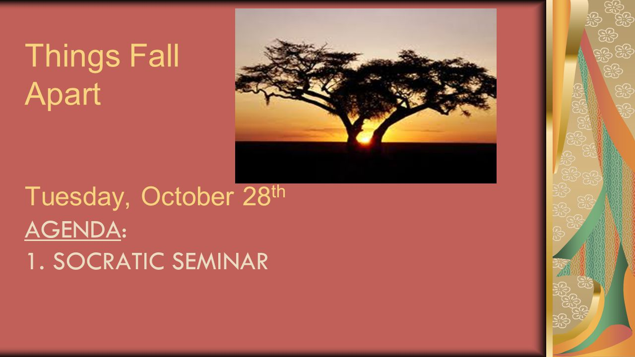 Things Fall Apart Tuesday, October 28th Agenda: 1. Socratic Seminar
