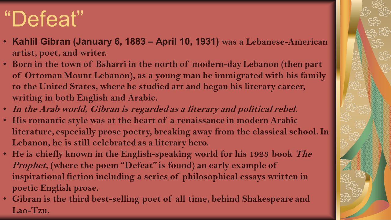 Defeat Kahlil Gibran (January 6, 1883 – April 10, 1931) was a Lebanese-American artist, poet, and writer.