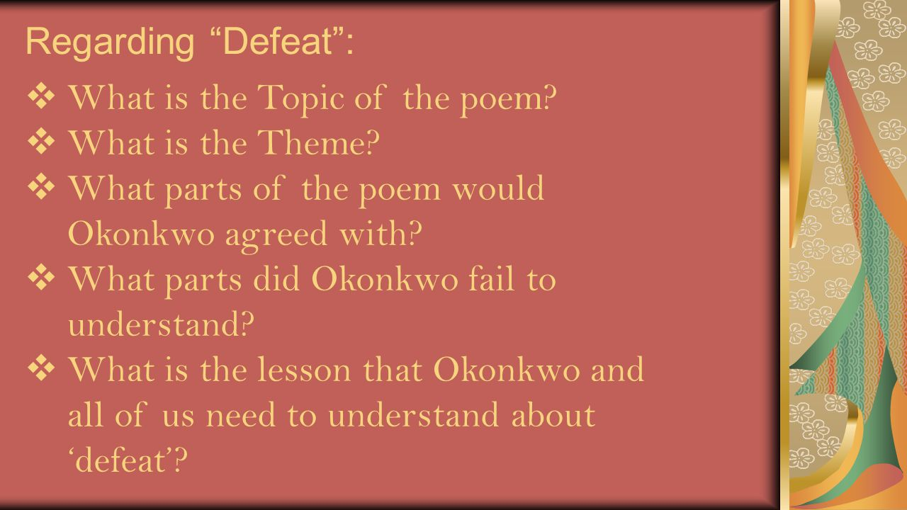 Regarding Defeat : What is the Topic of the poem What is the Theme What parts of the poem would Okonkwo agreed with