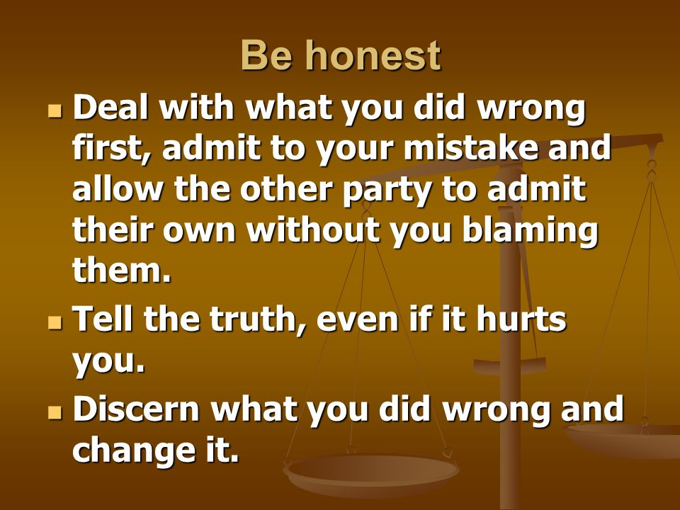 Be honest Deal with what you did wrong first, admit to your mistake and allow the other party to admit their own without you blaming them.