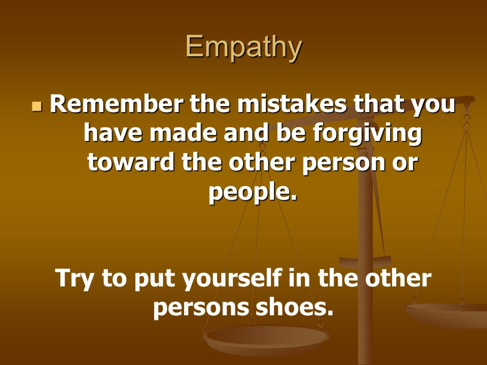 Try to put yourself in the other persons shoes.