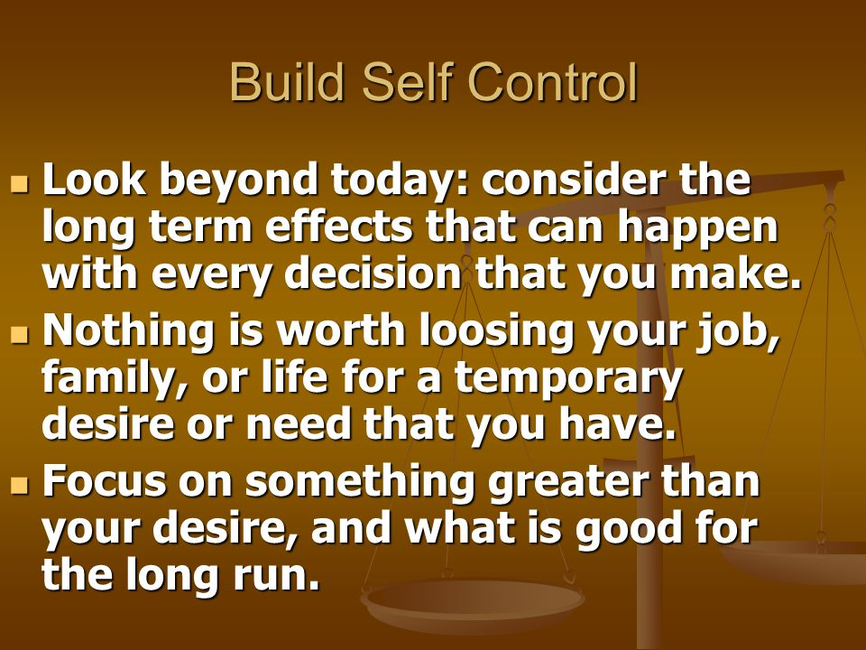 Build Self Control Look beyond today: consider the long term effects that can happen with every decision that you make.
