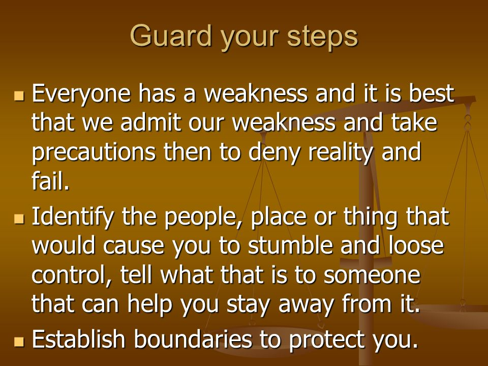 Guard your steps Everyone has a weakness and it is best that we admit our weakness and take precautions then to deny reality and fail.