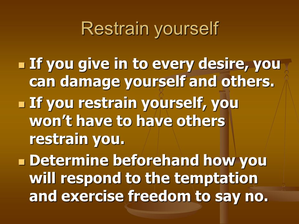 Restrain yourself If you give in to every desire, you can damage yourself and others.