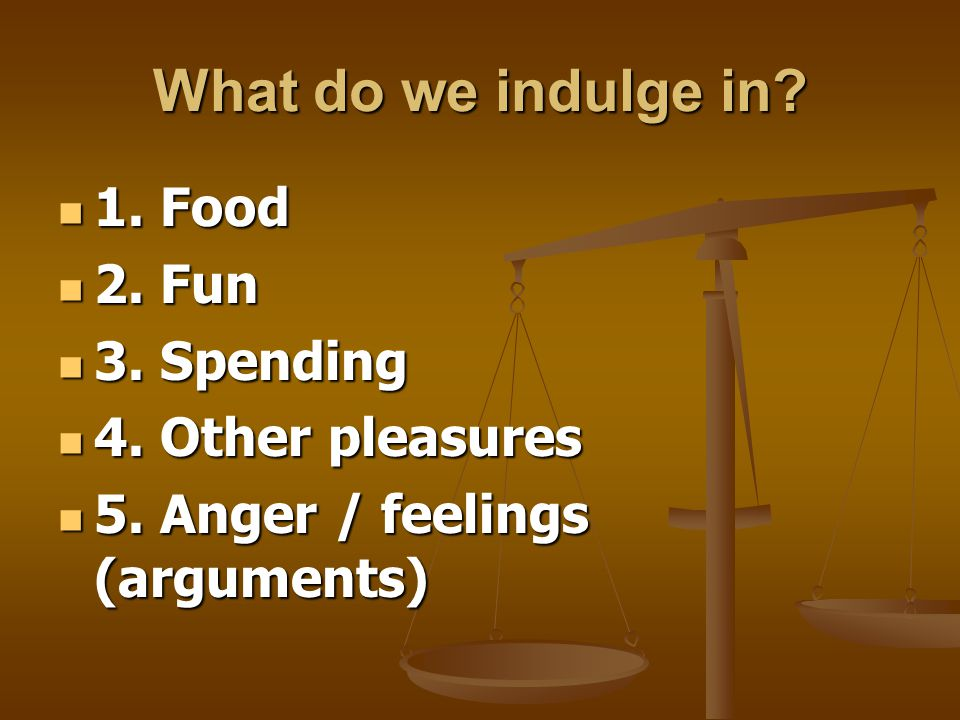 What do we indulge in 1. Food 2. Fun 3. Spending 4. Other pleasures