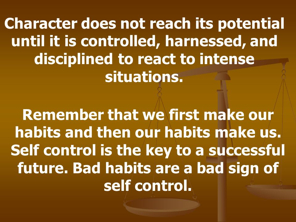 Character does not reach its potential until it is controlled, harnessed, and disciplined to react to intense situations.
