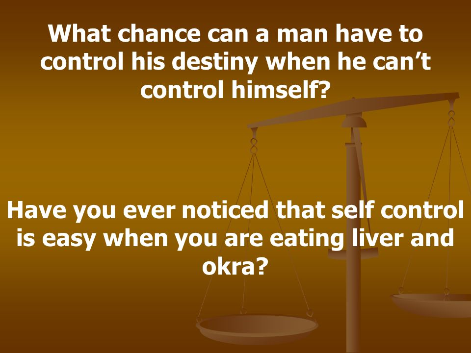 What chance can a man have to control his destiny when he can't control himself