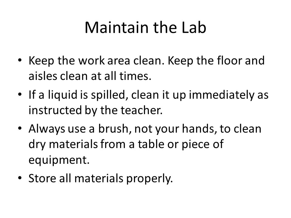 Maintain the Lab Keep the work area clean. Keep the floor and aisles clean at all times.