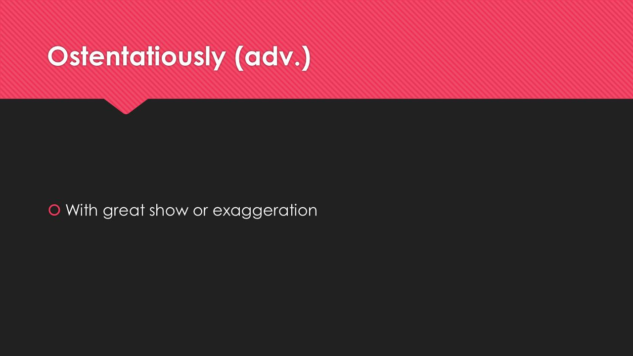Ostentatiously (adv.) With great show or exaggeration
